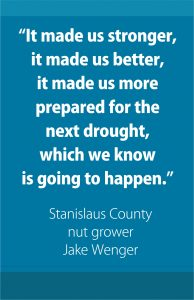 """""""It made us stronger, it made us better, it made us more prepared for the next drought, which we know is going to happen."""" - Stanislaus County nut grower Jake Wenger"""